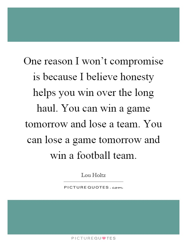 One reason I won't compromise is because I believe honesty helps you win over the long haul. You can win a game tomorrow and lose a team. You can lose a game tomorrow and win a football team Picture Quote #1