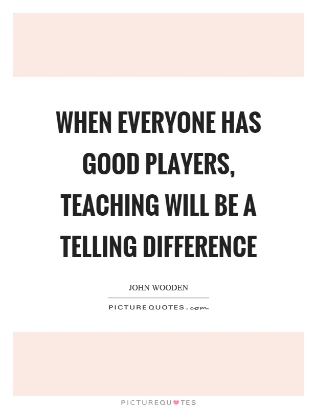 When everyone has good players, teaching will be a telling difference Picture Quote #1