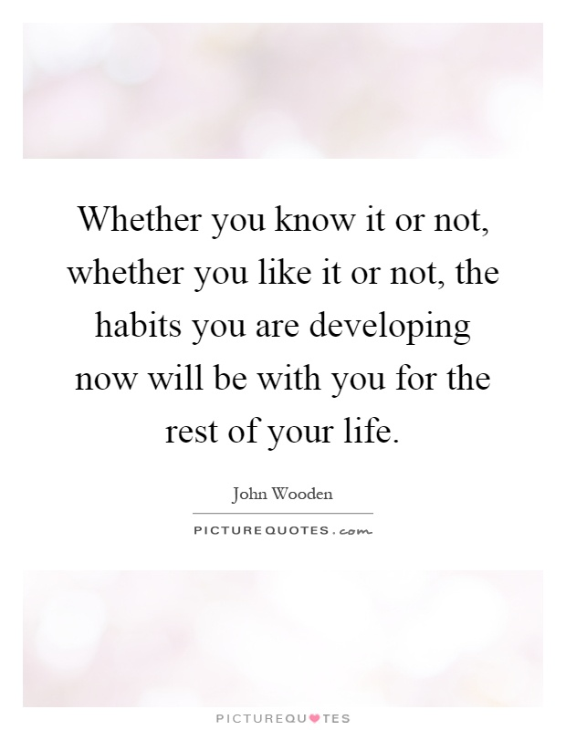 Whether you know it or not, whether you like it or not, the habits you are developing now will be with you for the rest of your life Picture Quote #1