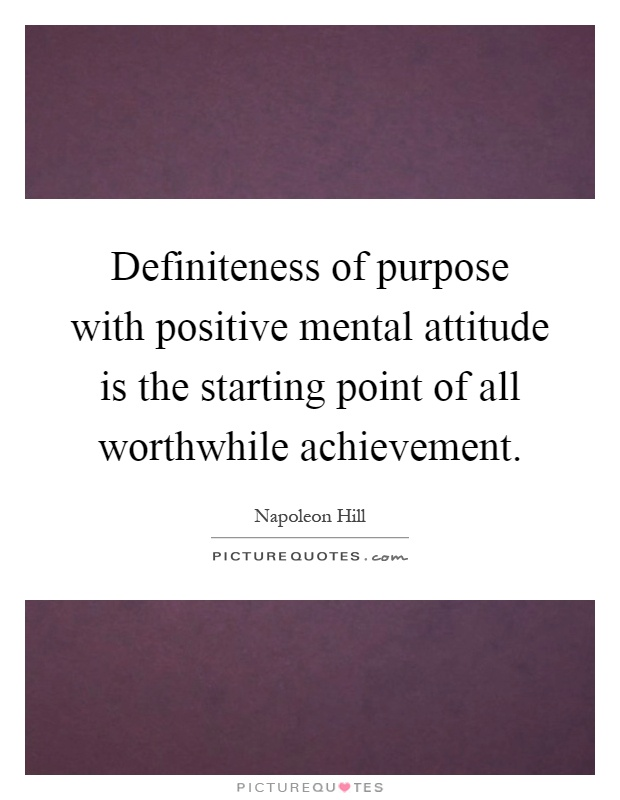 Definiteness of purpose with positive mental attitude is the starting point of all worthwhile achievement Picture Quote #1