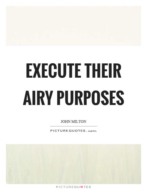 Execute their airy purposes Picture Quote #1