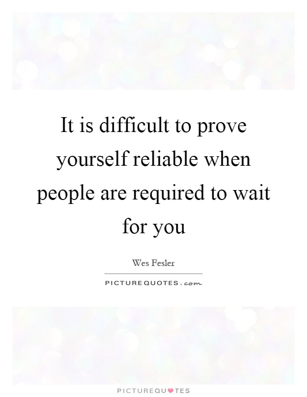 It is difficult to prove yourself reliable when people are required to wait for you Picture Quote #1