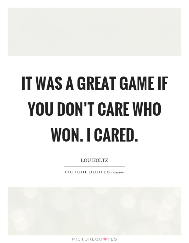 It was a great game if you don't care who won. I cared Picture Quote #1