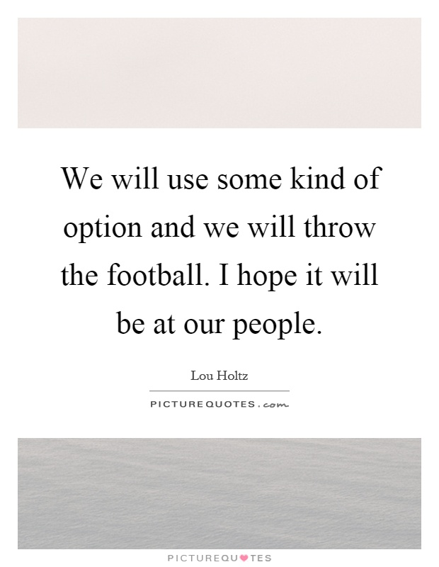 We will use some kind of option and we will throw the football i hope