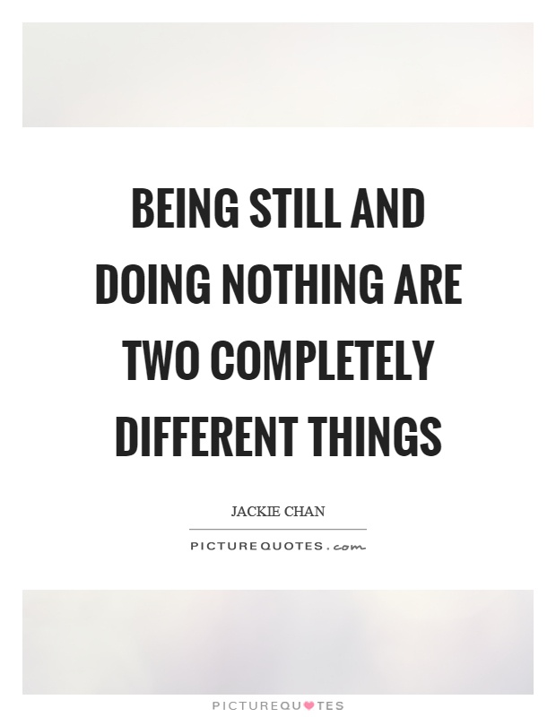 Being still and doing nothing are two completely different things Picture Quote #1