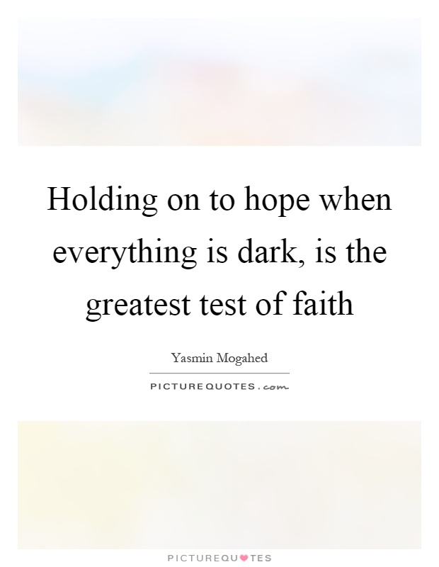 Holding on to hope when everything is dark, is the greatest test of faith Picture Quote #1