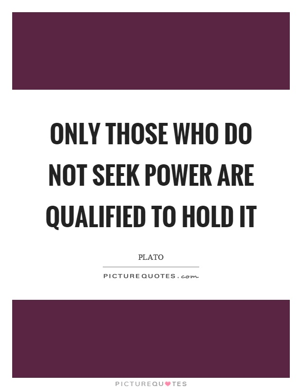 Only those who do not seek power are qualified to hold it Picture Quote #1