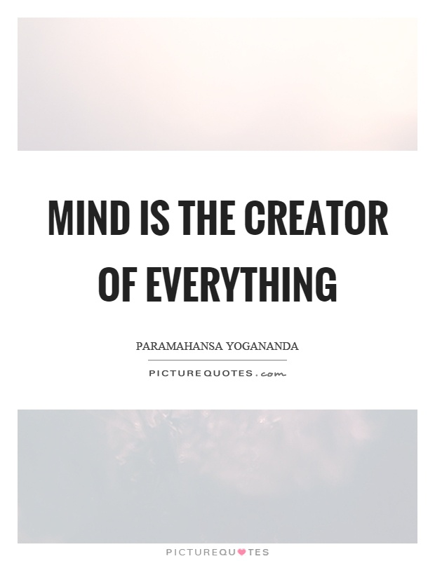 Mind is the creator of everything Picture Quote #1