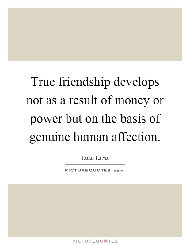 True friendship develops not as a result of money or power but on the basis of genuine human affection Picture Quote #1