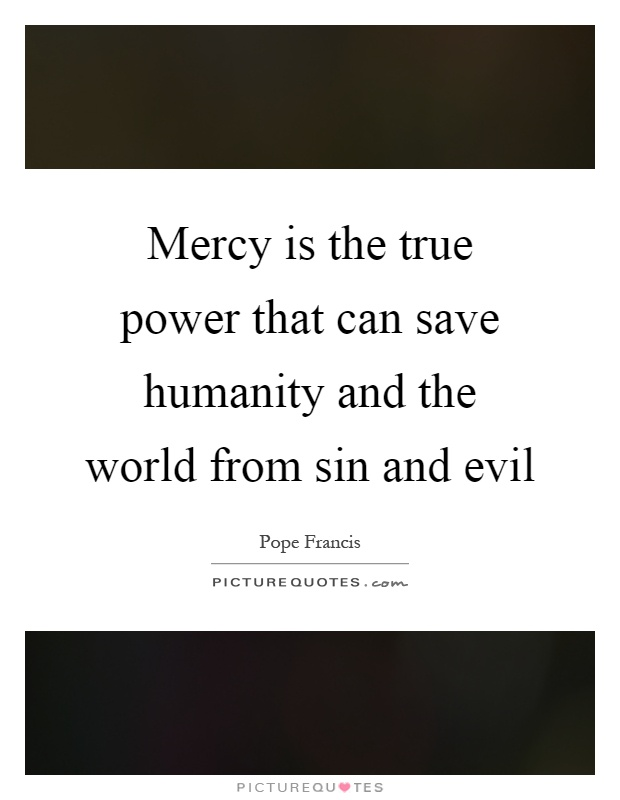 Mercy is the true power that can save humanity and the world from sin and evil Picture Quote #1