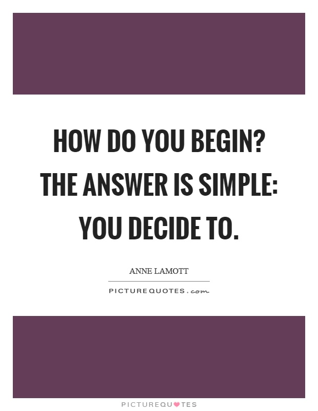 How do you begin? The answer is simple: you decide to Picture Quote #1