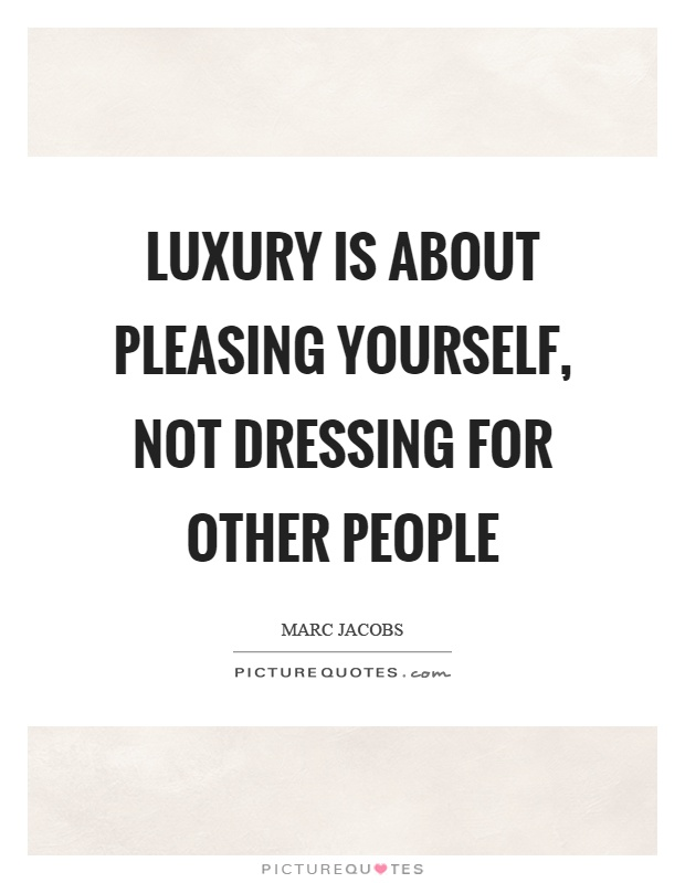 Luxury is about pleasing yourself, not dressing for other people Picture Quote #1