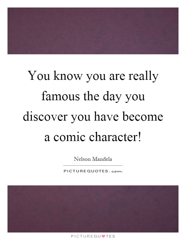 You know you are really famous the day you discover you have become a comic character! Picture Quote #1