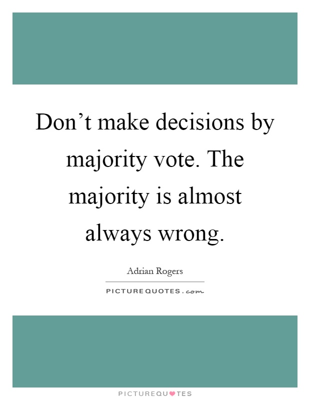 Don't make decisions by majority vote. The majority is almost always wrong Picture Quote #1