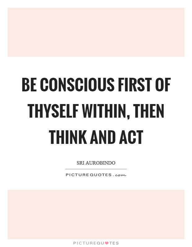 Be conscious first of thyself within, then think and act Picture Quote #1