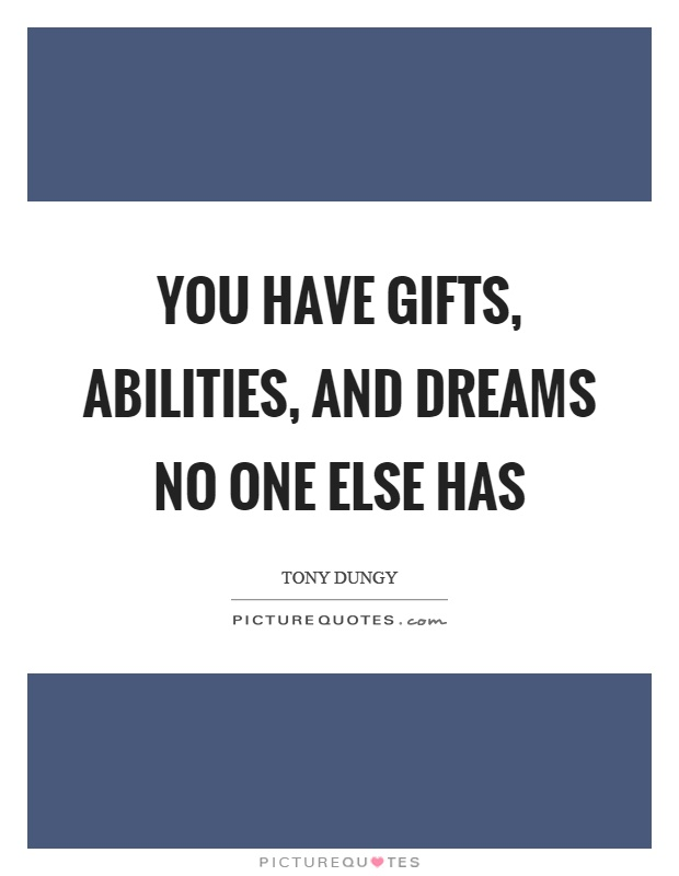 You have gifts, abilities, and dreams no one else has Picture Quote #1