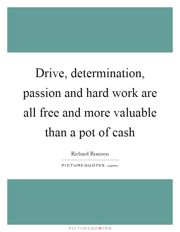 Drive, determination, passion and hard work are all free and more valuable than a pot of cash Picture Quote #1