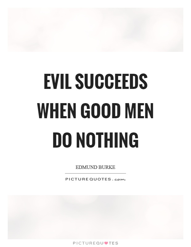 Evil succeeds when good men do nothing Picture Quote #1