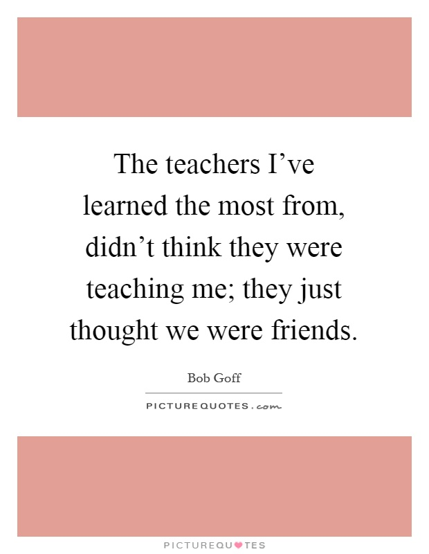 The teachers I\'ve learned the most from, didn\'t think they ...