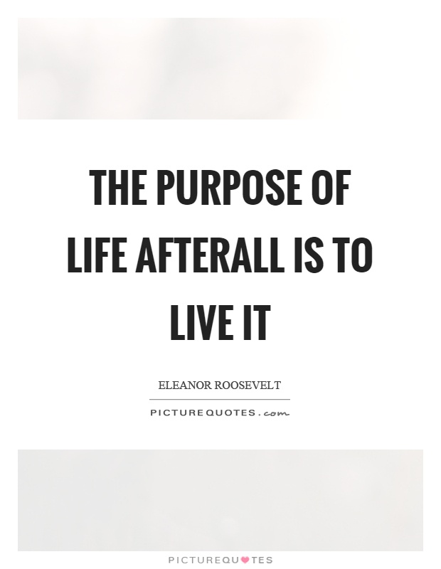 The purpose of life afterall is to live it Picture Quote #1