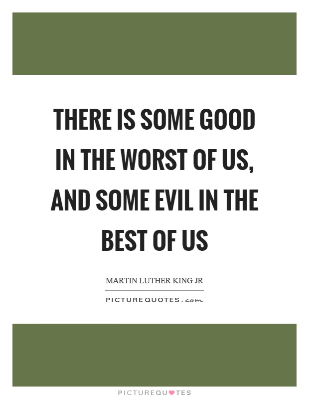 There is some good in the worst of us, and some evil in the best of us Picture Quote #1