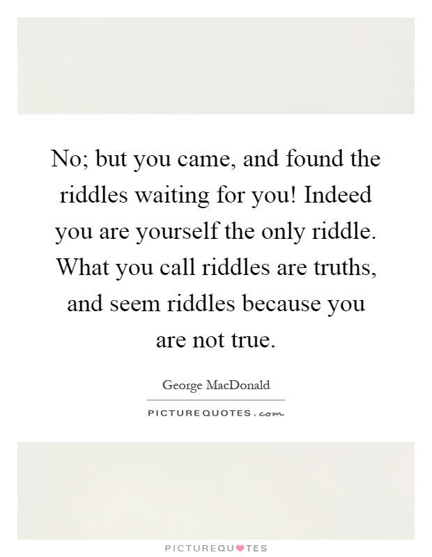 No; but you came, and found the riddles waiting for you! Indeed you are yourself the only riddle. What you call riddles are truths, and seem riddles because you are not true Picture Quote #1