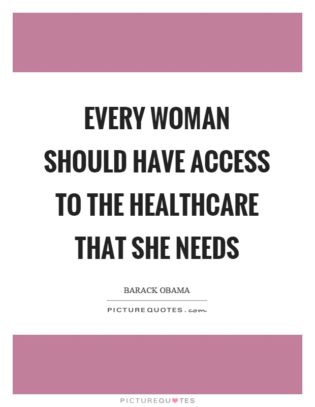 Every woman should have access to the healthcare that she needs Picture Quote #1