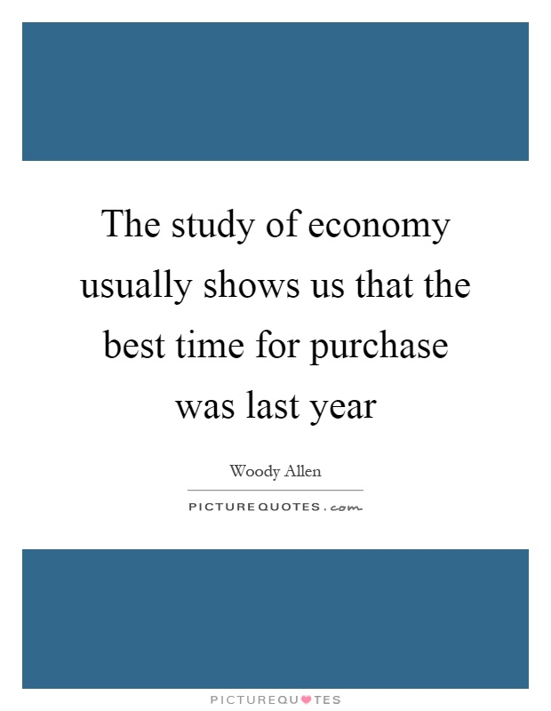 The study of economy usually shows us that the best time for purchase was last year Picture Quote #1