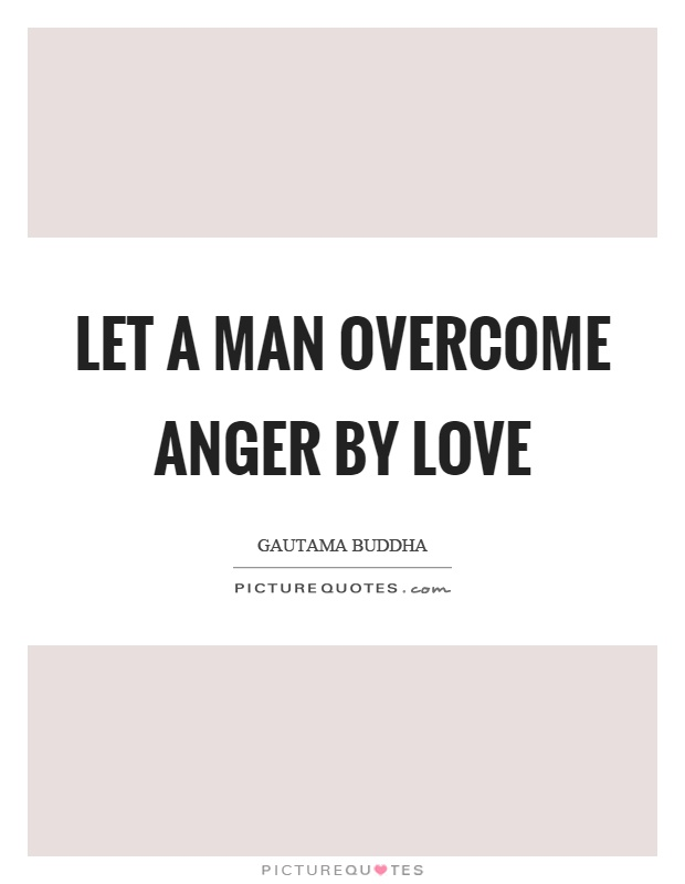 Let a man overcome anger by love Picture Quote #1