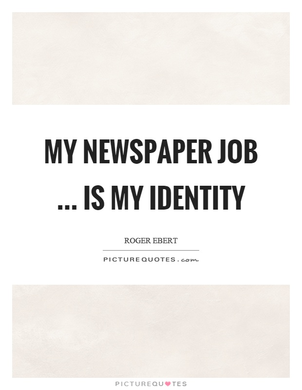 My newspaper job … is my identity Picture Quote #1