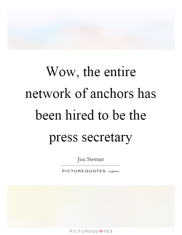 Wow, the entire network of anchors has been hired to be the press secretary Picture Quote #1