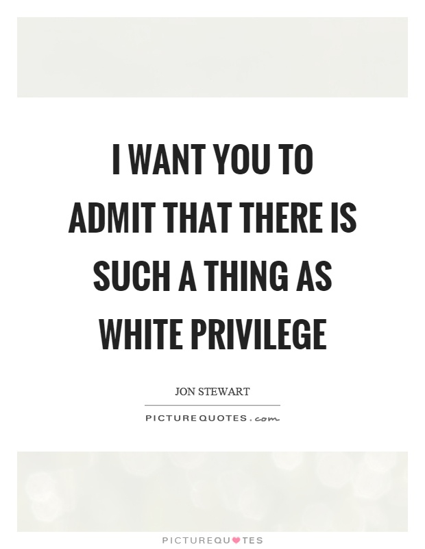 I want you to admit that there is such a thing as white privilege Picture Quote #1