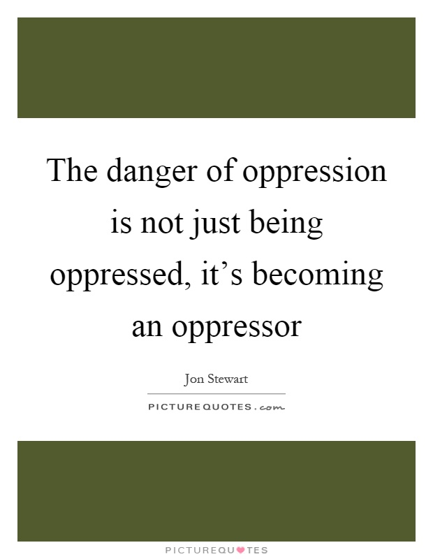 The danger of oppression is not just being oppressed, it's becoming an oppressor Picture Quote #1