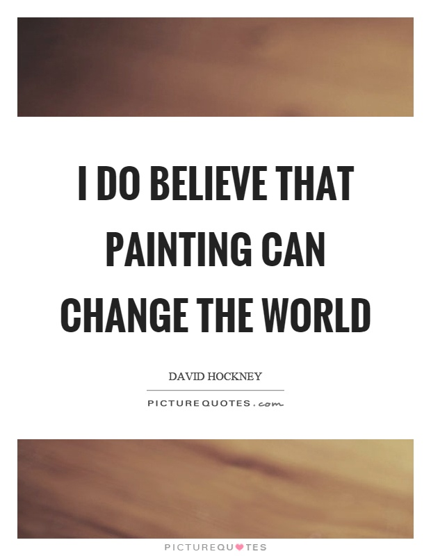 I do believe that painting can change the world Picture Quote #1