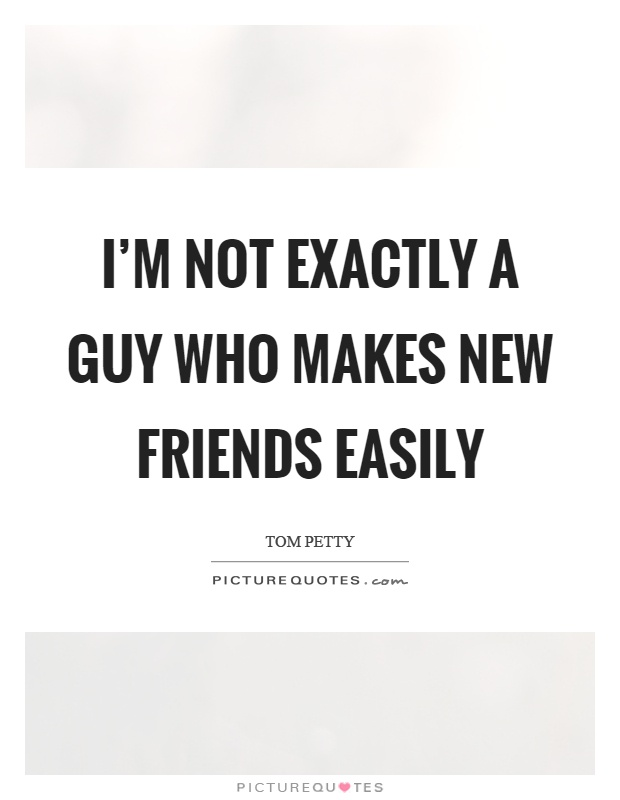 I'm not exactly a guy who makes new friends easily Picture Quote #1