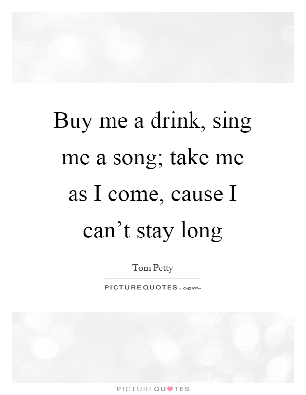 Buy me a drink, sing me a song; take me as I come, cause I can't stay long Picture Quote #1