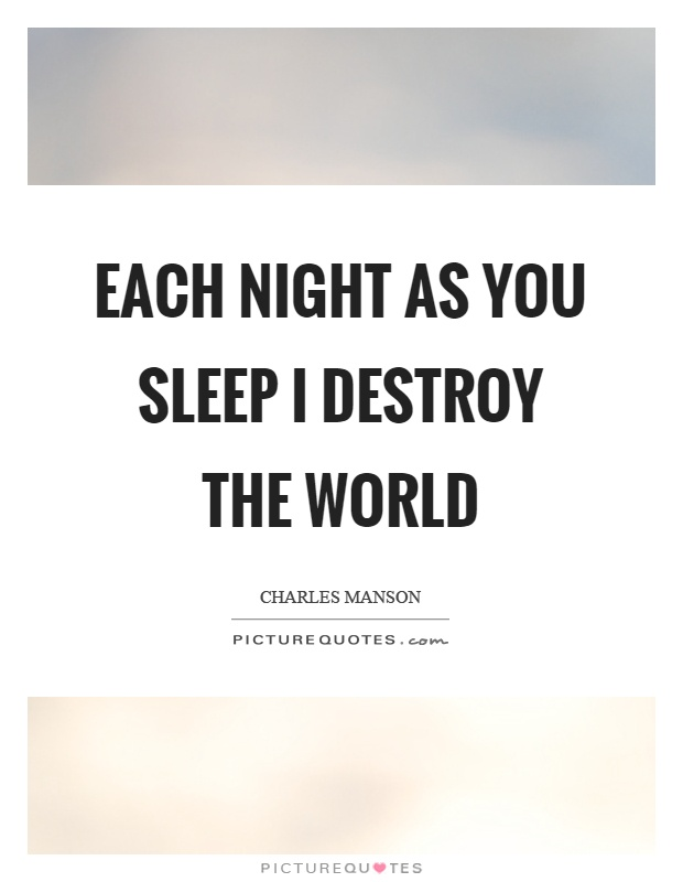 Each night as you sleep I destroy the world Picture Quote #1