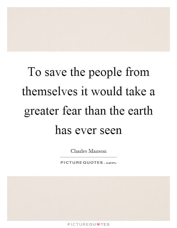 To save the people from themselves it would take a greater fear than the earth has ever seen Picture Quote #1
