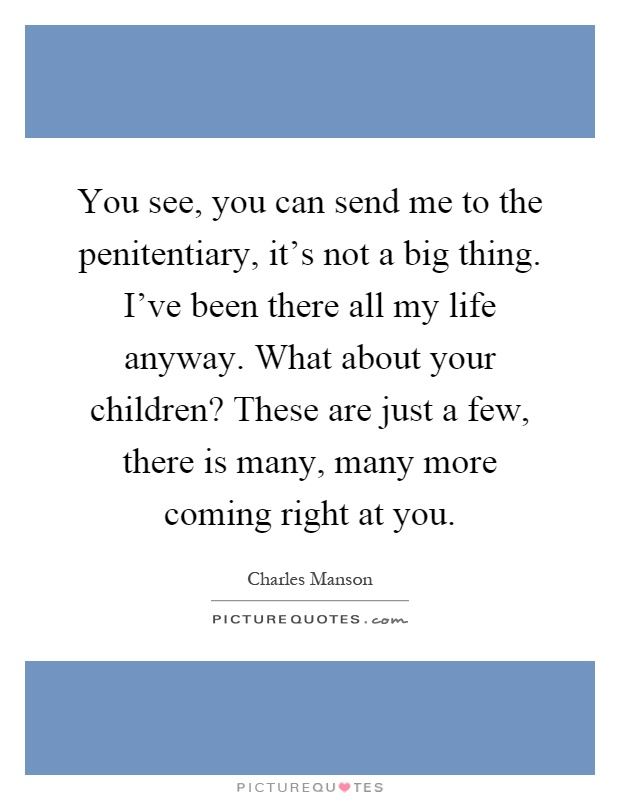 You see, you can send me to the penitentiary, it's not a big thing. I've been there all my life anyway. What about your children? These are just a few, there is many, many more coming right at you Picture Quote #1