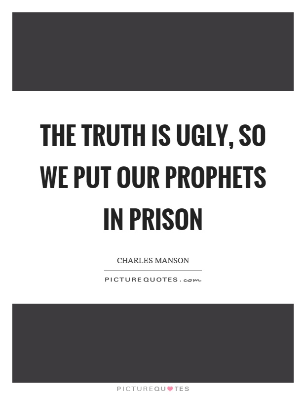 The truth is ugly, so we put our prophets in prison Picture Quote #1