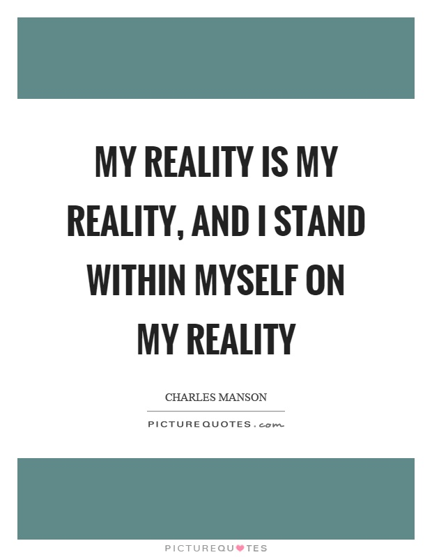 My reality is my reality, and I stand within myself on my reality Picture Quote #1