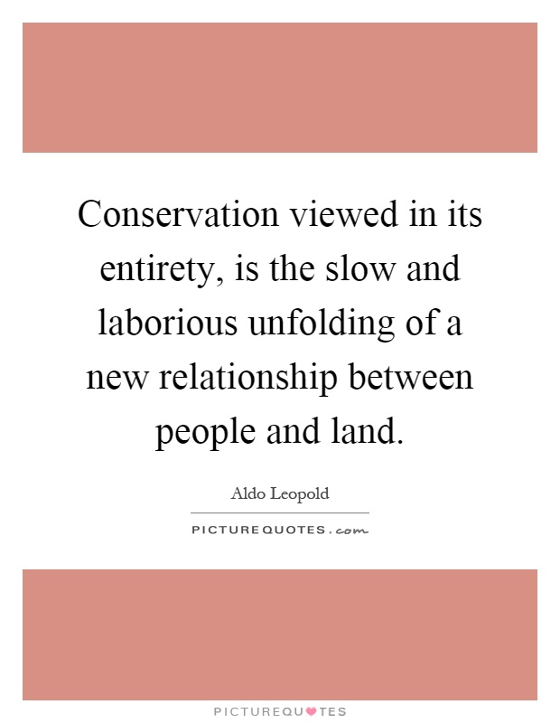 Conservation viewed in its entirety, is the slow and laborious unfolding of a new relationship between people and land Picture Quote #1