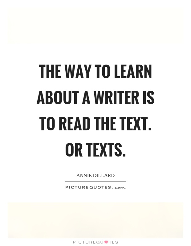 The way to learn about a writer is to read the text. Or texts Picture Quote #1