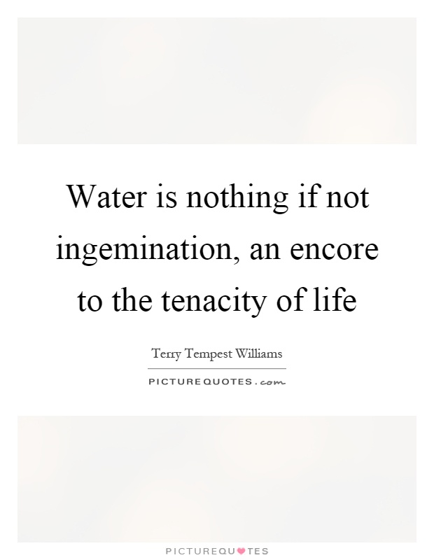 Water is nothing if not ingemination, an encore to the tenacity of life Picture Quote #1