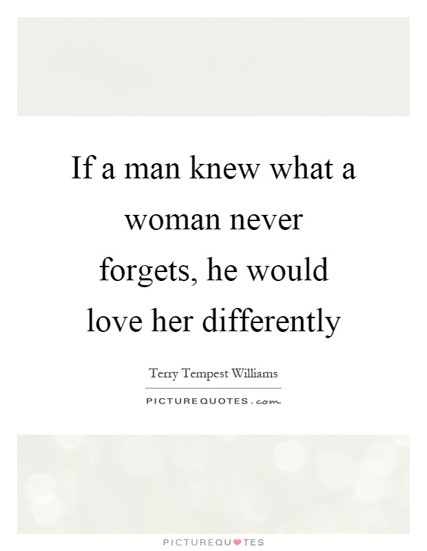 If a man knew what a woman never forgets, he would love her differently Picture Quote #1