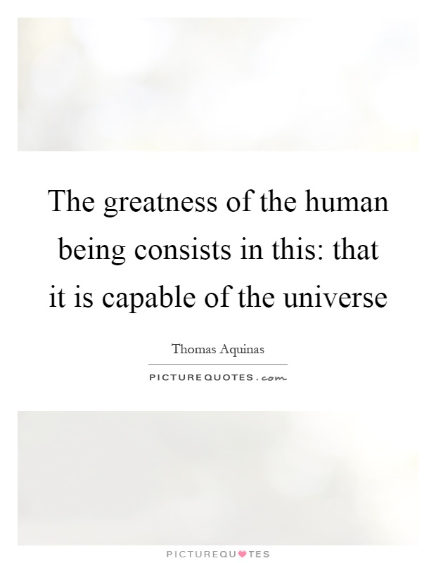 The greatness of the human being consists in this: that it is capable of the universe Picture Quote #1