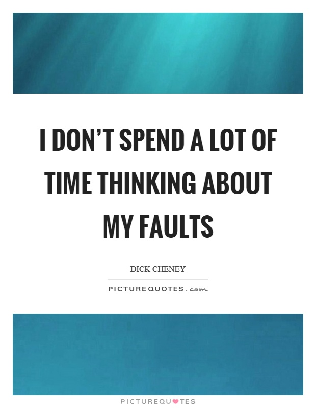 I don't spend a lot of time thinking about my faults Picture Quote #1