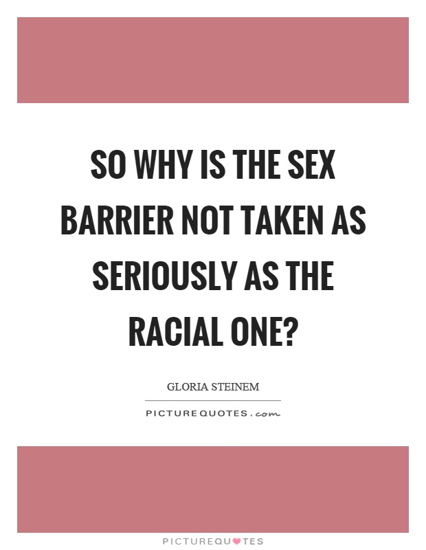 So why is the sex barrier not taken as seriously as the racial one? Picture Quote #1