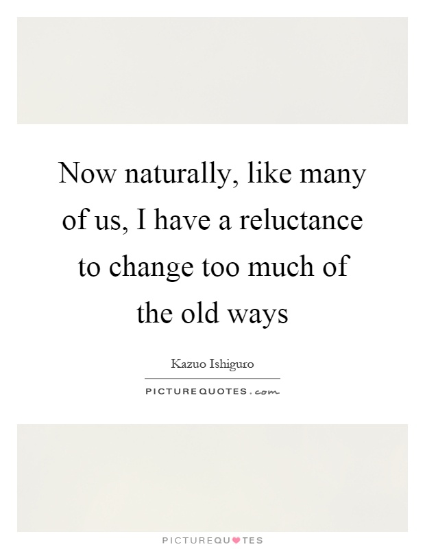 Now naturally, like many of us, I have a reluctance to change... | Picture Quotes