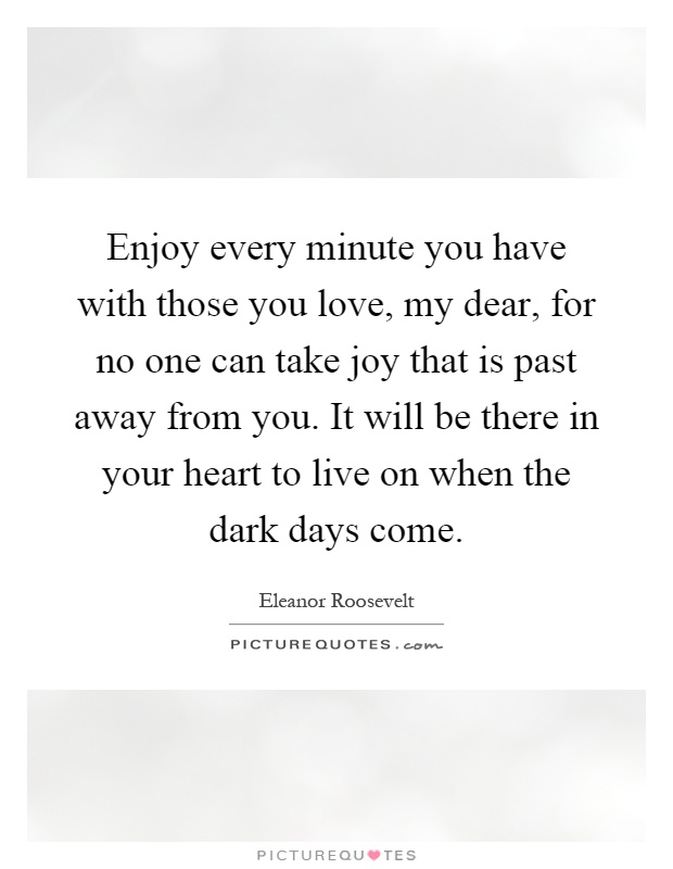 Enjoy every minute you have with those you love, my dear, for no one can take joy that is past away from you. It will be there in your heart to live on when the dark days come Picture Quote #1